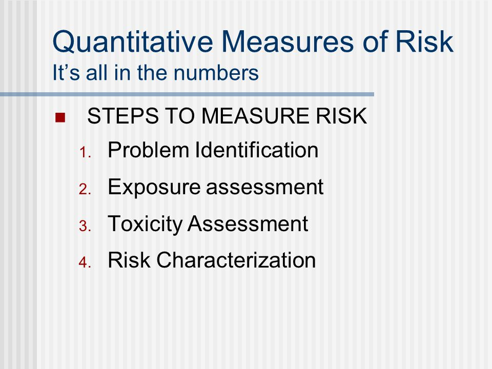 Quantitative Measures of Risk Its all in the numbers STEPS TO MEASURE RISK Problem Identification Exposure assessment Toxicity Assessment Risk Characterization