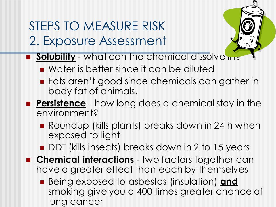STEPS TO MEASURE RISK 2. Exposure Assessment Solubility - what can the chemical dissolve in.