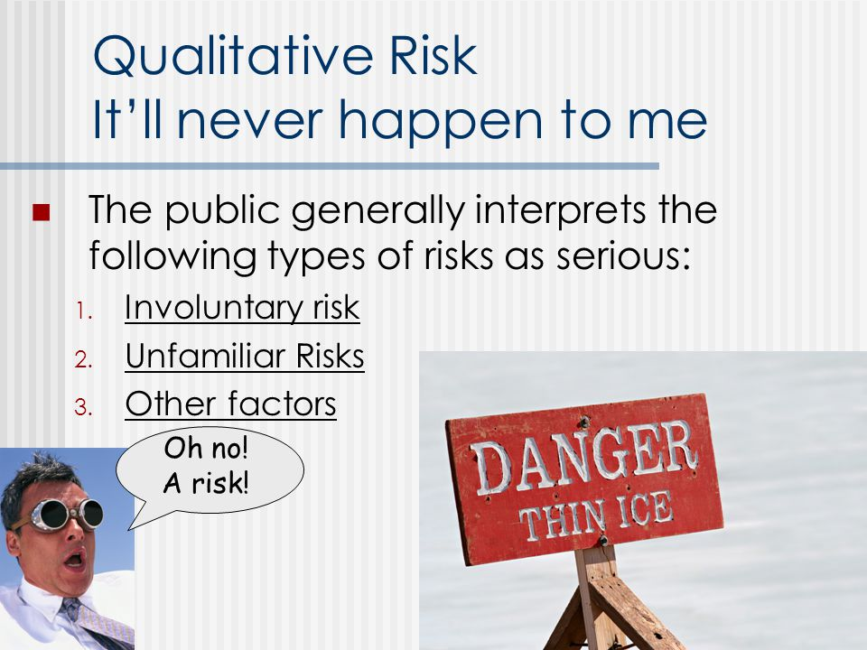 Qualitative Risk Itll never happen to me The public generally interprets the following types of risks as serious: 1.