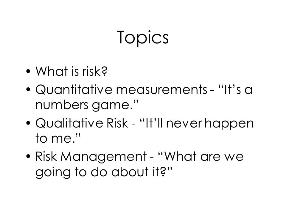 Topics What is risk. Quantitative measurements - Its a numbers game.