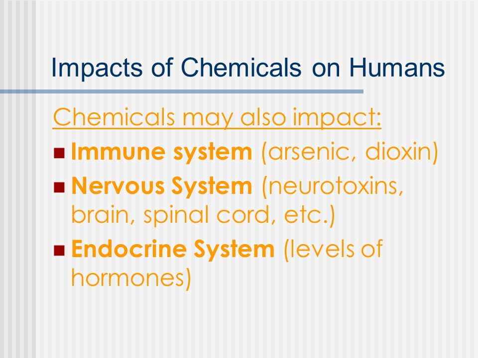 Impacts of Chemicals on Humans Chemicals may also impact: Immune system (arsenic, dioxin) Nervous System (neurotoxins, brain, spinal cord, etc.) Endocrine System (levels of hormones)