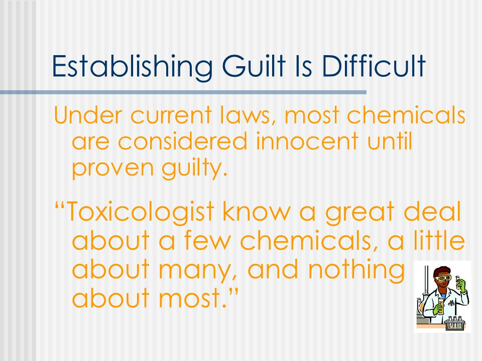 Establishing Guilt Is Difficult Under current laws, most chemicals are considered innocent until proven guilty.