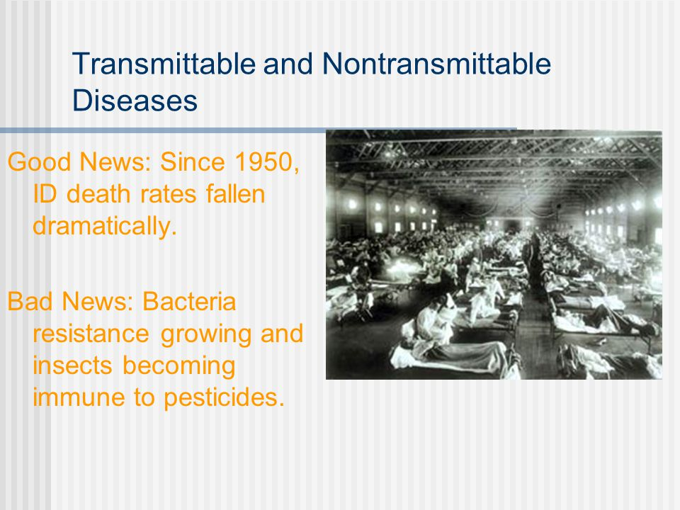 Transmittable and Nontransmittable Diseases Good News: Since 1950, ID death rates fallen dramatically.