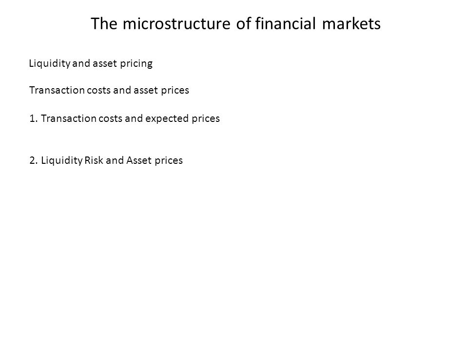 The microstructure of financial markets Transaction costs and asset prices 1. Transaction costs and expected prices 2. Liquidity Risk and Asset prices