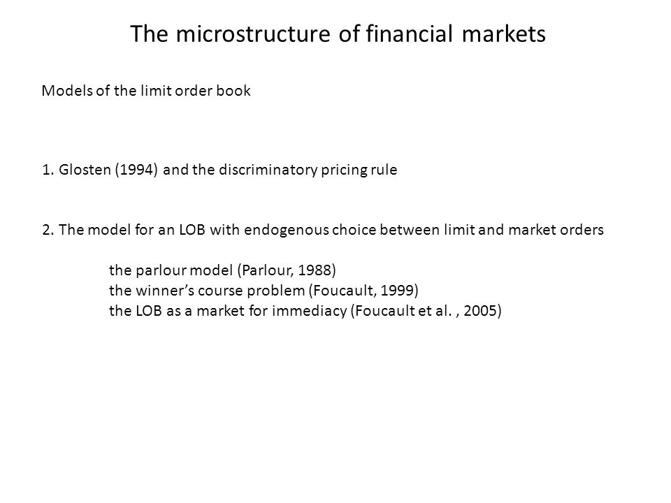 The microstructure of financial markets 1. Glosten (1994) and the discriminatory pricing rule 2. The model for an LOB with endogenous choice between l