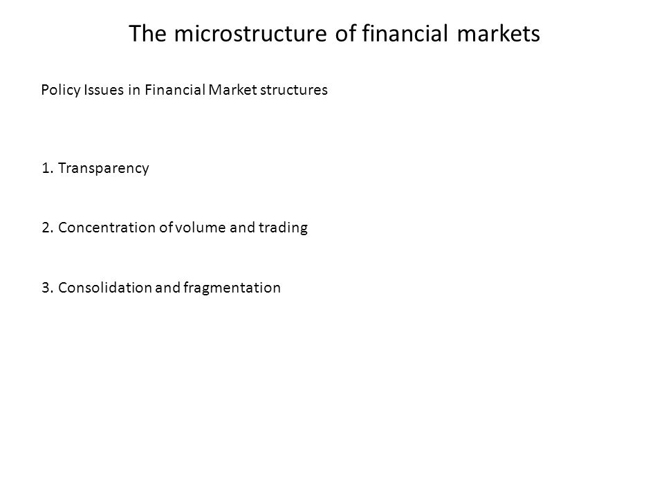 The microstructure of financial markets 1. Transparency 2. Concentration of volume and trading 3. Consolidation and fragmentation Policy Issues in Fin