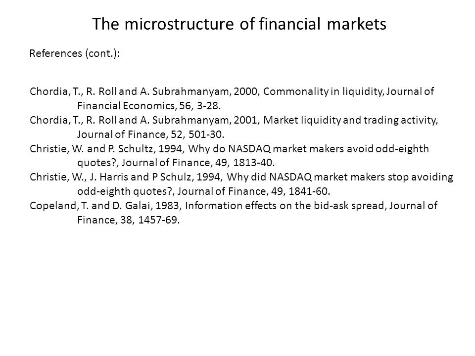 The microstructure of financial markets Chordia, T., R. Roll and A. Subrahmanyam, 2000, Commonality in liquidity, Journal of Financial Economics, 56,