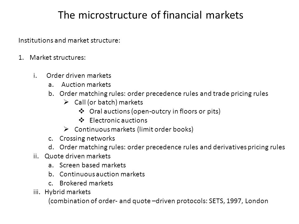 The microstructure of financial markets 1.Market structures: i.Order driven markets a.Auction markets b.Order matching rules: order precedence rules a