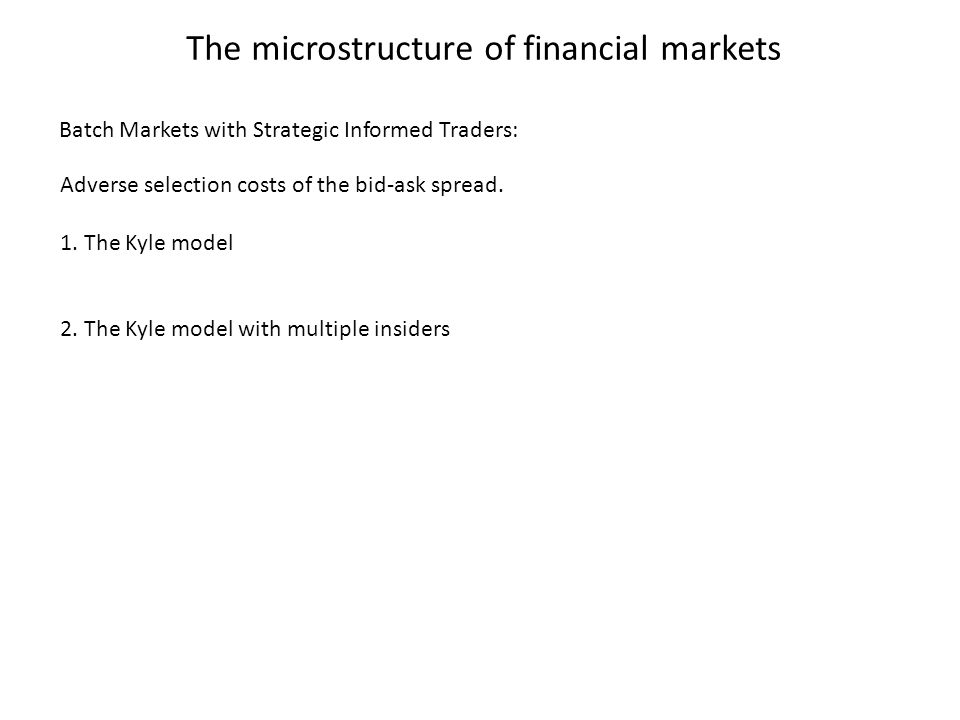The microstructure of financial markets Adverse selection costs of the bid-ask spread. 1. The Kyle model 2. The Kyle model with multiple insiders Batc