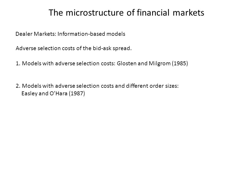 The microstructure of financial markets Adverse selection costs of the bid-ask spread. 1. Models with adverse selection costs: Glosten and Milgrom (19