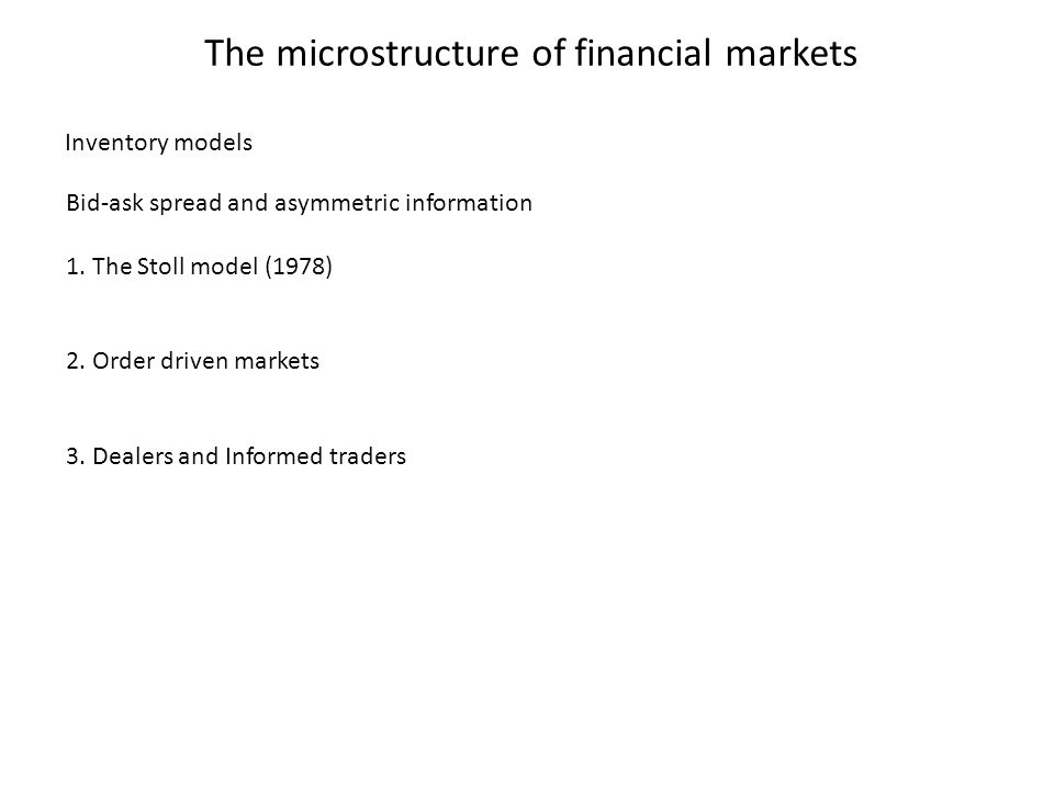 The microstructure of financial markets Bid-ask spread and asymmetric information 1. The Stoll model (1978) 2. Order driven markets 3. Dealers and Inf