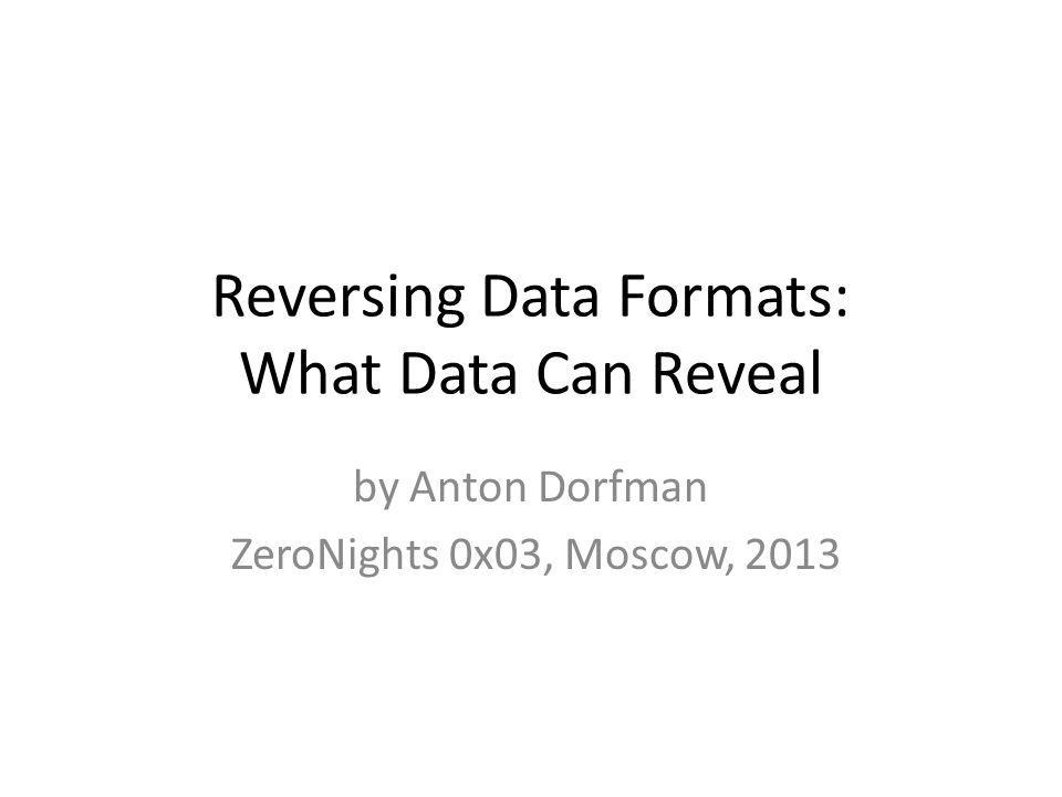 Reversing Data Formats: What Data Can Reveal by Anton Dorfman ZeroNights 0x03, Moscow, 2013