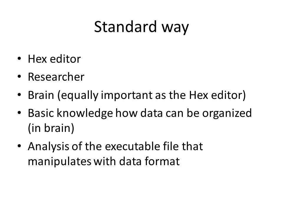Standard way Hex editor Researcher Brain (equally important as the Hex editor) Basic knowledge how data can be organized (in brain) Analysis of the executable file that manipulates with data format