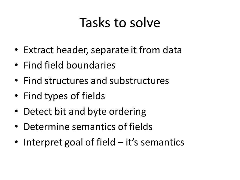 Tasks to solve Extract header, separate it from data Find field boundaries Find structures and substructures Find types of fields Detect bit and byte ordering Determine semantics of fields Interpret goal of field – its semantics