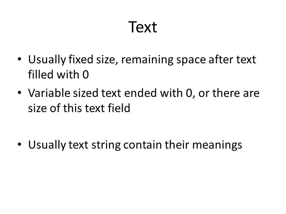Text Usually fixed size, remaining space after text filled with 0 Variable sized text ended with 0, or there are size of this text field Usually text string contain their meanings