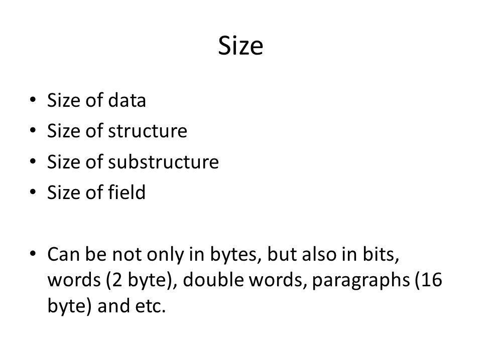 Size Size of data Size of structure Size of substructure Size of field Can be not only in bytes, but also in bits, words (2 byte), double words, paragraphs (16 byte) and etc.