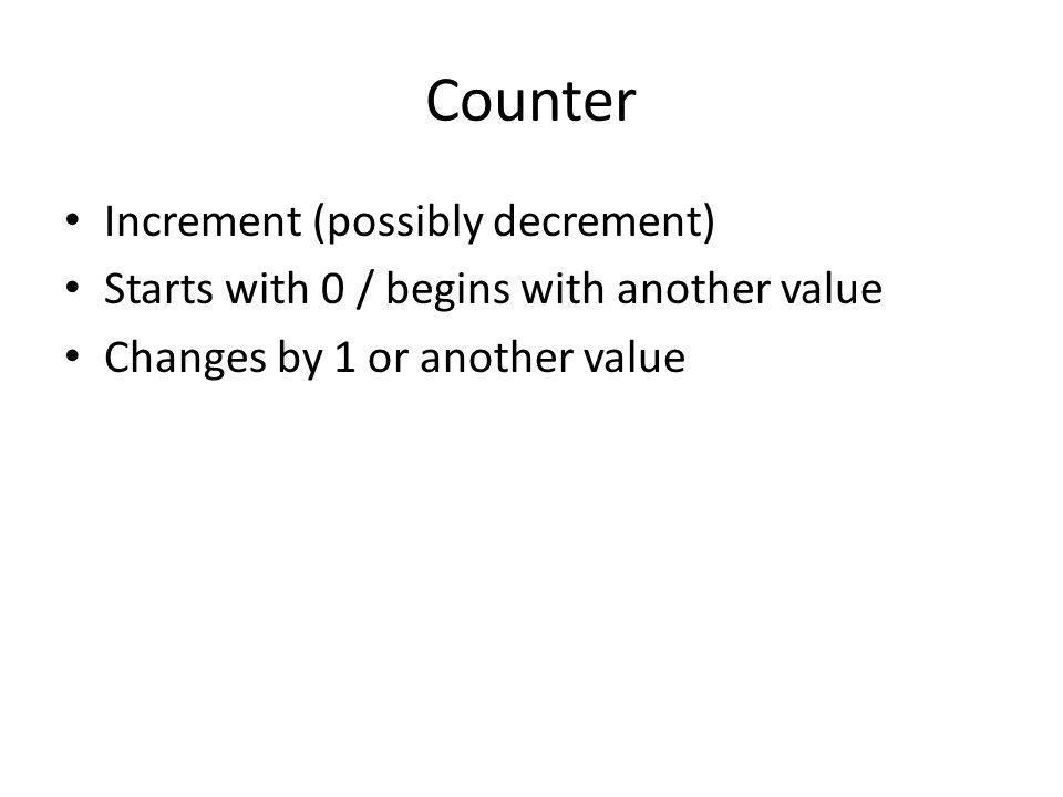 Counter Increment (possibly decrement) Starts with 0 / begins with another value Changes by 1 or another value