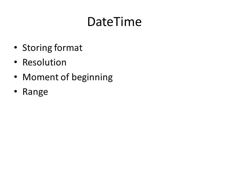 DateTime Storing format Resolution Moment of beginning Range