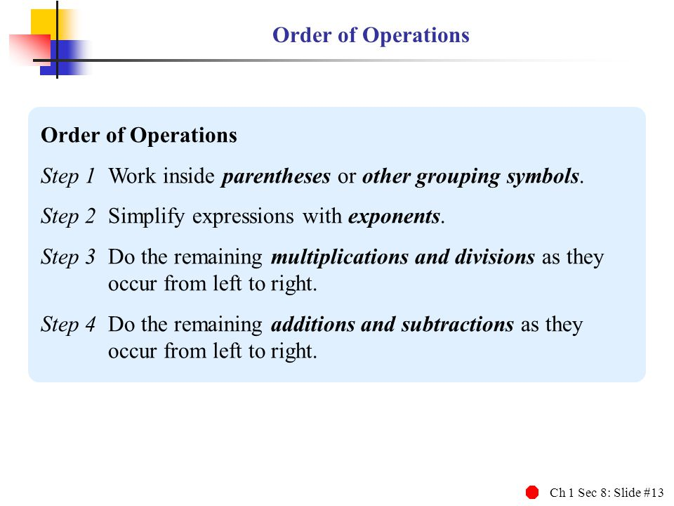 Ch 1 Sec 8: Slide #13 Order of Operations Step 1Work inside parentheses or other grouping symbols. Step 2Simplify expressions with exponents. Step 3Do