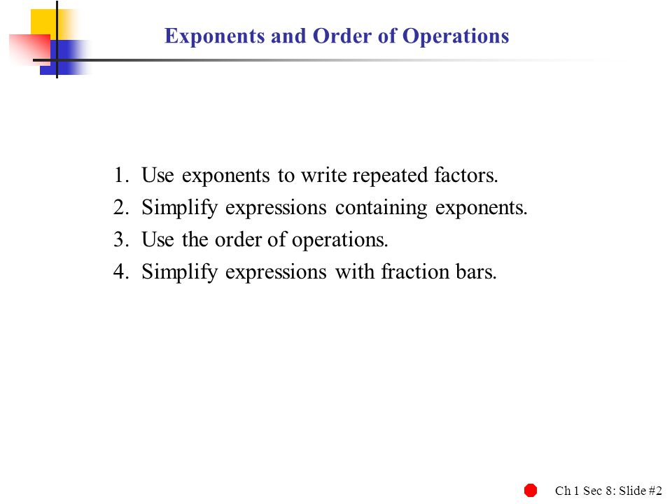 Ch 1 Sec 8: Slide #3 Exponents An exponent is a quick way to write repeated multiplication.