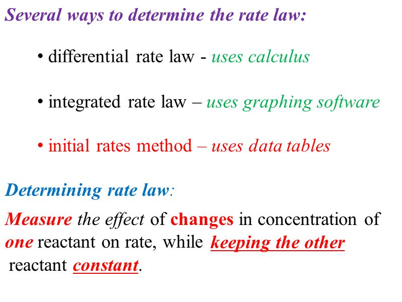 Several ways to determine the rate law: differential rate law - uses calculus integrated rate law – uses graphing software initial rates method – uses