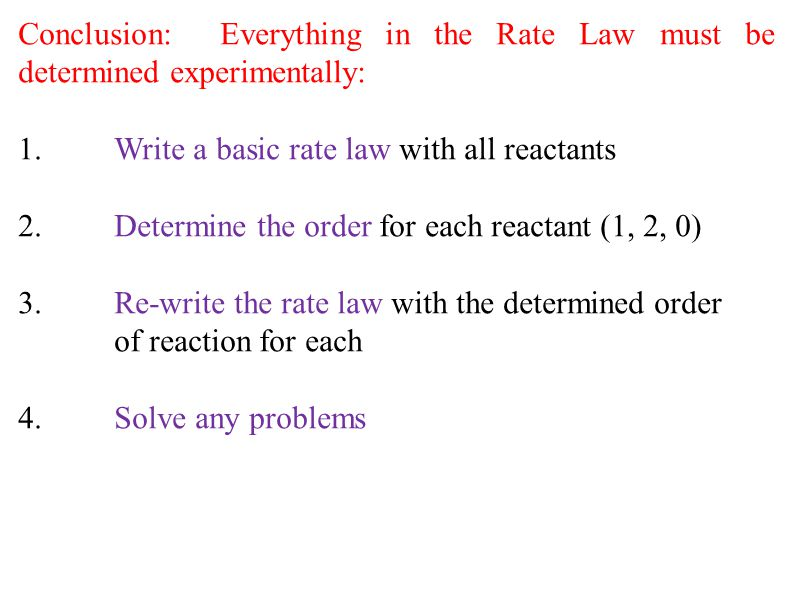 Conclusion: Everything in the Rate Law must be determined experimentally: 1.Write a basic rate law with all reactants 2.Determine the order for each r