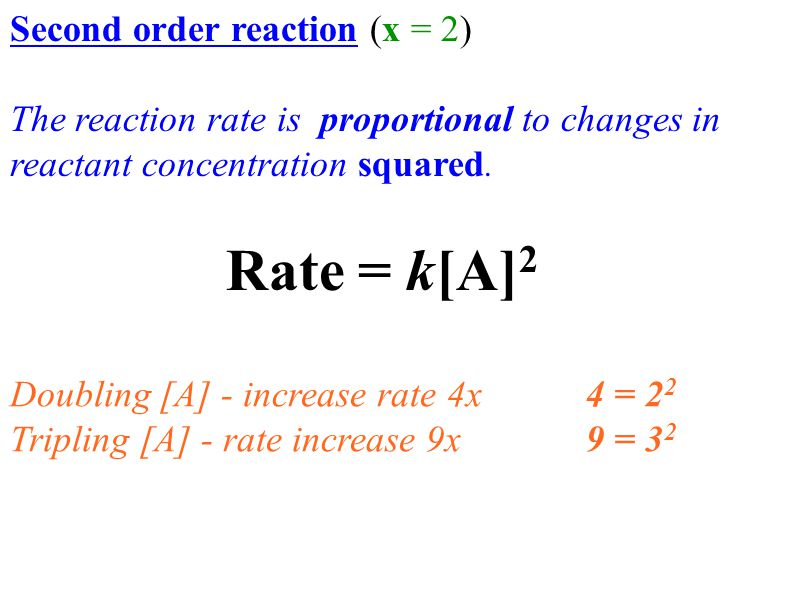 Second order reaction (x = 2) The reaction rate is proportional to changes in reactant concentration squared. Doubling [A] - increase rate 4x 4 = 2 2