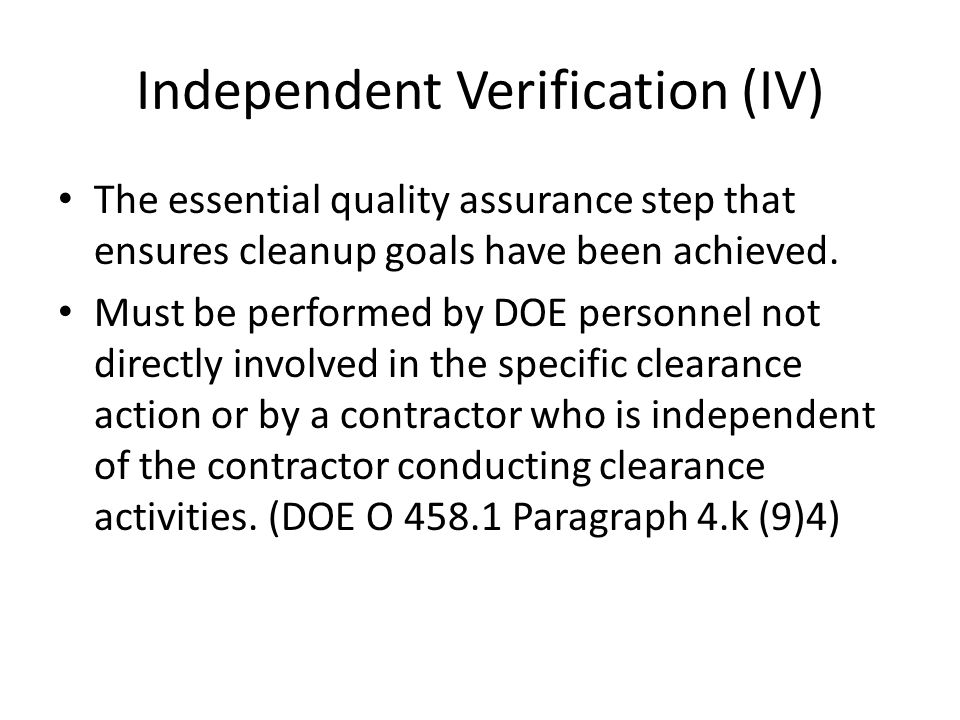 CRS Responsibilities Trigger: Free release (disposition) to the public Field Element Managers are responsible for oversight duties and making the determination that IV is sufficient for release The IV activities required for the clearance of all real property must, at a minimum, include review of the radiological characterization report or data, but, as appropriate, may include independent surveys or sample analysis to verify compliance.