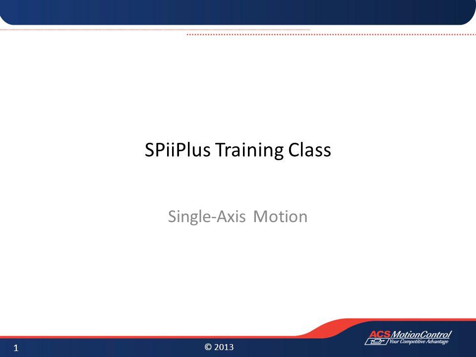 © 2013 SPiiPlus Training Class Single-Axis Motion 1