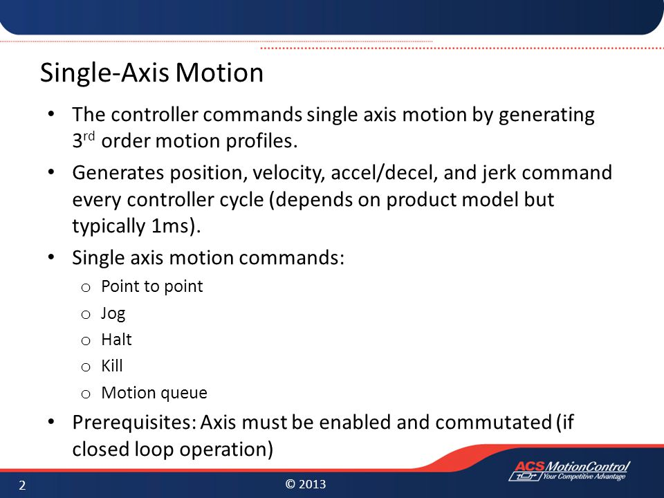 © 2013 Single-Axis Motion The controller commands single axis motion by generating 3 rd order motion profiles. Generates position, velocity, accel/dec