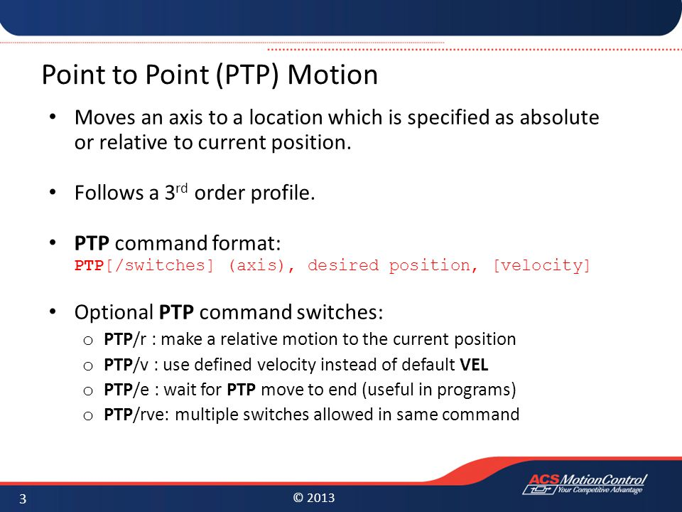 © 2013 Point to Point (PTP) Motion Moves an axis to a location which is specified as absolute or relative to current position. Follows a 3 rd order pr
