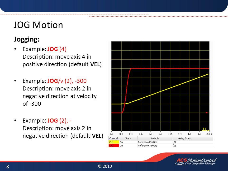 © 2013 JOG Motion Jogging: Example: JOG (4) Description: move axis 4 in positive direction (default VEL) Example: JOG/v (2), -300 Description: move ax