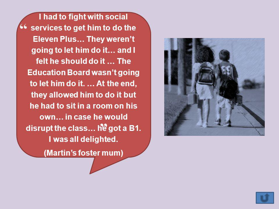 I had to fight with social services to get him to do the Eleven Plus… They werent going to let him do it… and I felt he should do it … The Education Board wasnt going to let him do it.