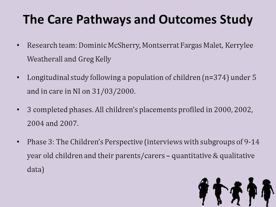 The Care Pathways and Outcomes Study Research team: Dominic McSherry, Montserrat Fargas Malet, Kerrylee Weatherall and Greg Kelly Longitudinal study following a population of children (n=374) under 5 and in care in NI on 31/03/2000.