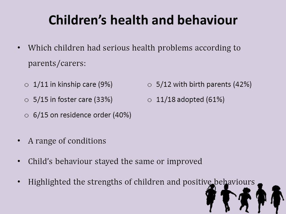 Childrens health and behaviour Which children had serious health problems according to parents/carers: A range of conditions Childs behaviour stayed the same or improved Highlighted the strengths of children and positive behaviours o 1/11 in kinship care (9%) o 5/12 with birth parents (42%) o 5/15 in foster care (33%) o 11/18 adopted (61%) o 6/15 on residence order (40%)