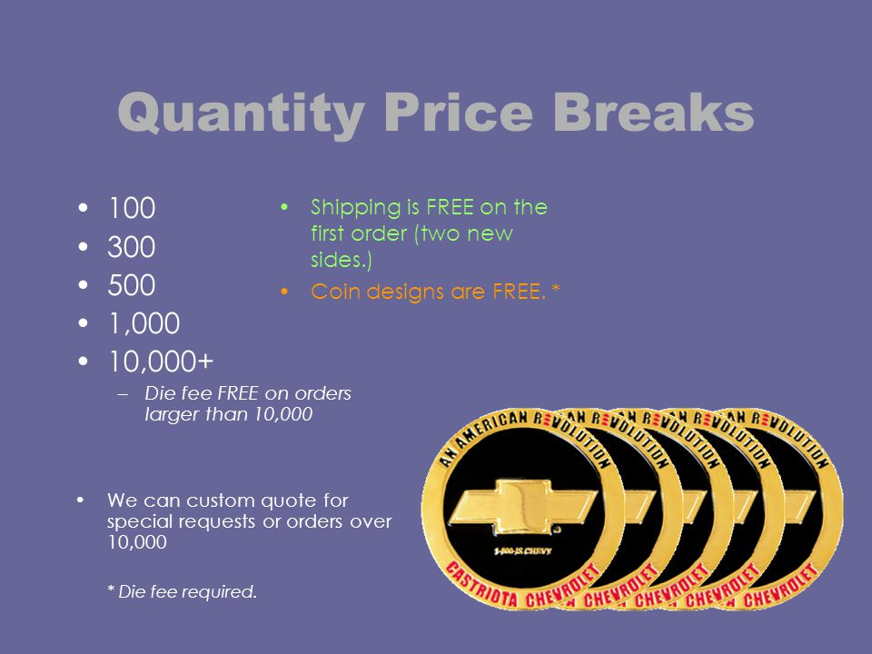 Quantity Price Breaks 100 300 500 1,000 10,000+ –Die fee FREE on orders larger than 10,000 We can custom quote for special requests or orders over 10,000 * Die fee required.