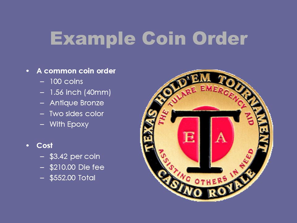 Example Coin Order A common coin order –100 coins –1.56 inch (40mm) –Antique Bronze –Two sides color –With Epoxy Cost –$3.42 per coin –$210.00 Die fee –$552.00 Total