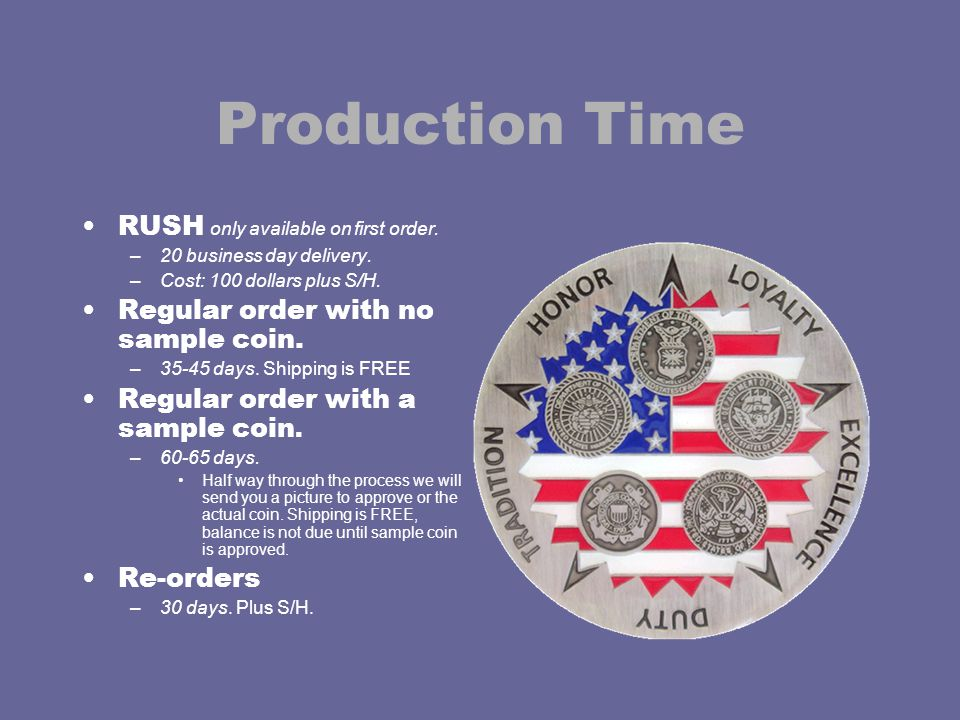 Production Time RUSH only available on first order. –20 business day delivery. –Cost: 100 dollars plus S/H. Regular order with no sample coin. –35-45