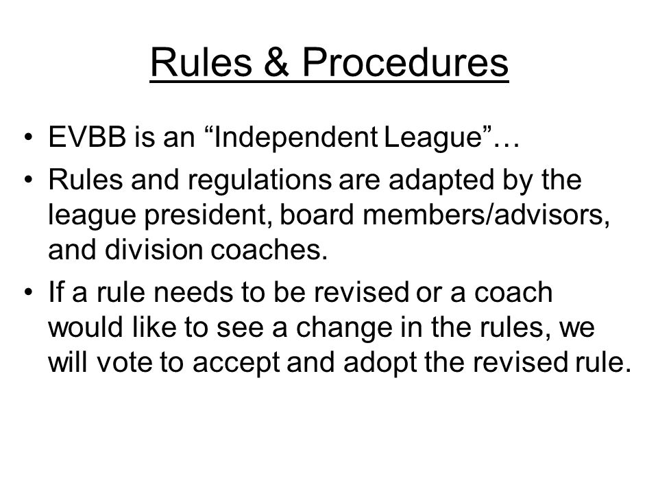 Rules & Procedures EVBB is an Independent League… Rules and regulations are adapted by the league president, board members/advisors, and division coac