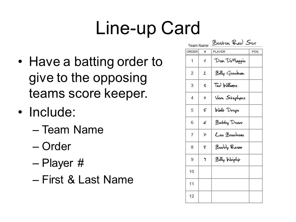 Line-up Card Have a batting order to give to the opposing teams score keeper. Include: –Team Name –Order –Player # –First & Last Name