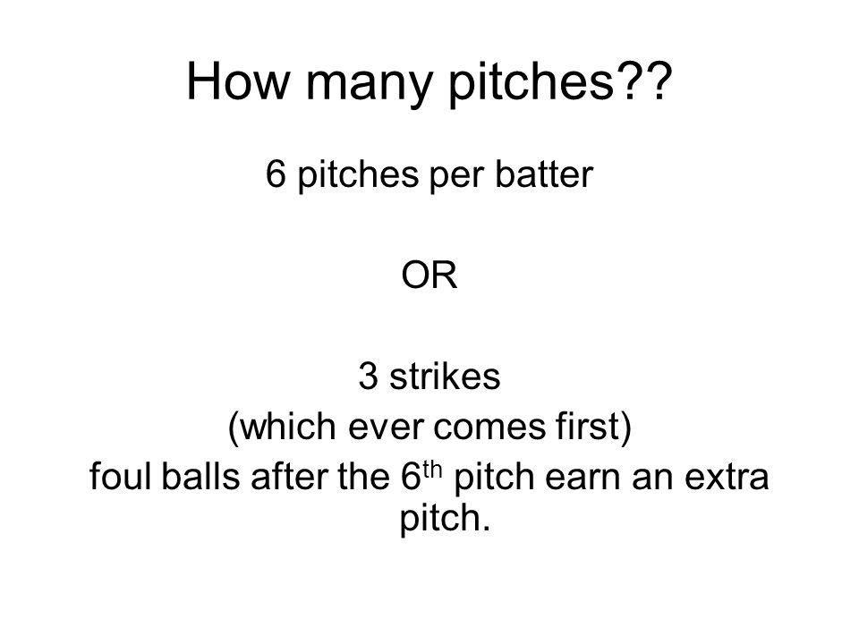 How many pitches?? 6 pitches per batter OR 3 strikes (which ever comes first) foul balls after the 6 th pitch earn an extra pitch.