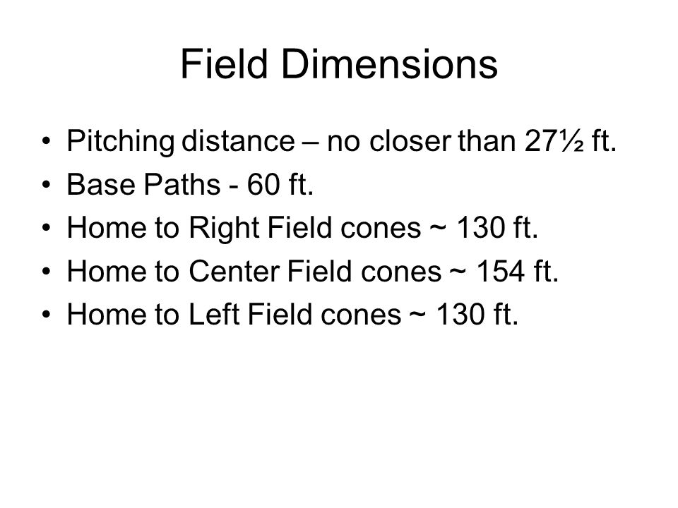 Field Dimensions Pitching distance – no closer than 27½ ft. Base Paths - 60 ft. Home to Right Field cones ~ 130 ft. Home to Center Field cones ~ 154 f