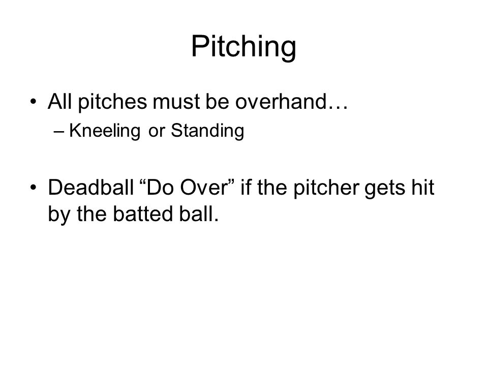 Pitching All pitches must be overhand… –Kneeling or Standing Deadball Do Over if the pitcher gets hit by the batted ball.