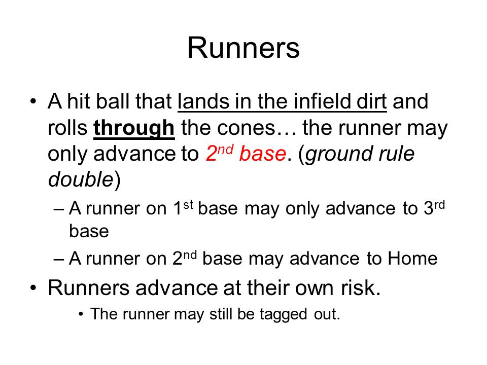 Runners A hit ball that lands in the infield dirt and rolls through the cones… the runner may only advance to 2 nd base. (ground rule double) –A runne