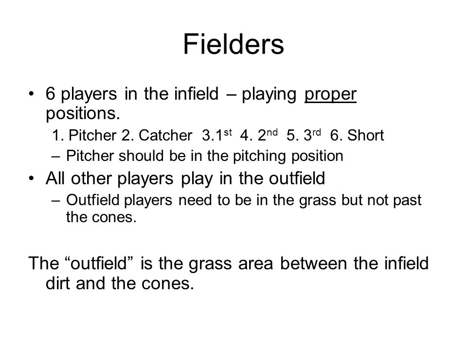 Fielders 6 players in the infield – playing proper positions. 1. Pitcher 2. Catcher 3.1 st 4. 2 nd 5. 3 rd 6. Short –Pitcher should be in the pitching