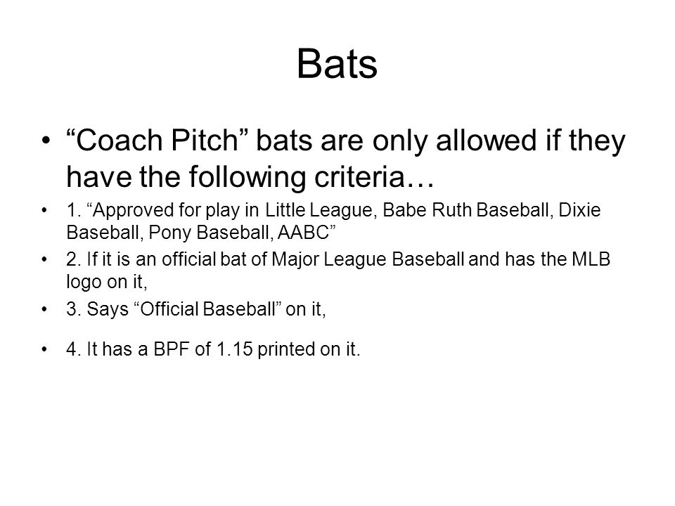 Bats Coach Pitch bats are only allowed if they have the following criteria… 1. Approved for play in Little League, Babe Ruth Baseball, Dixie Baseball,