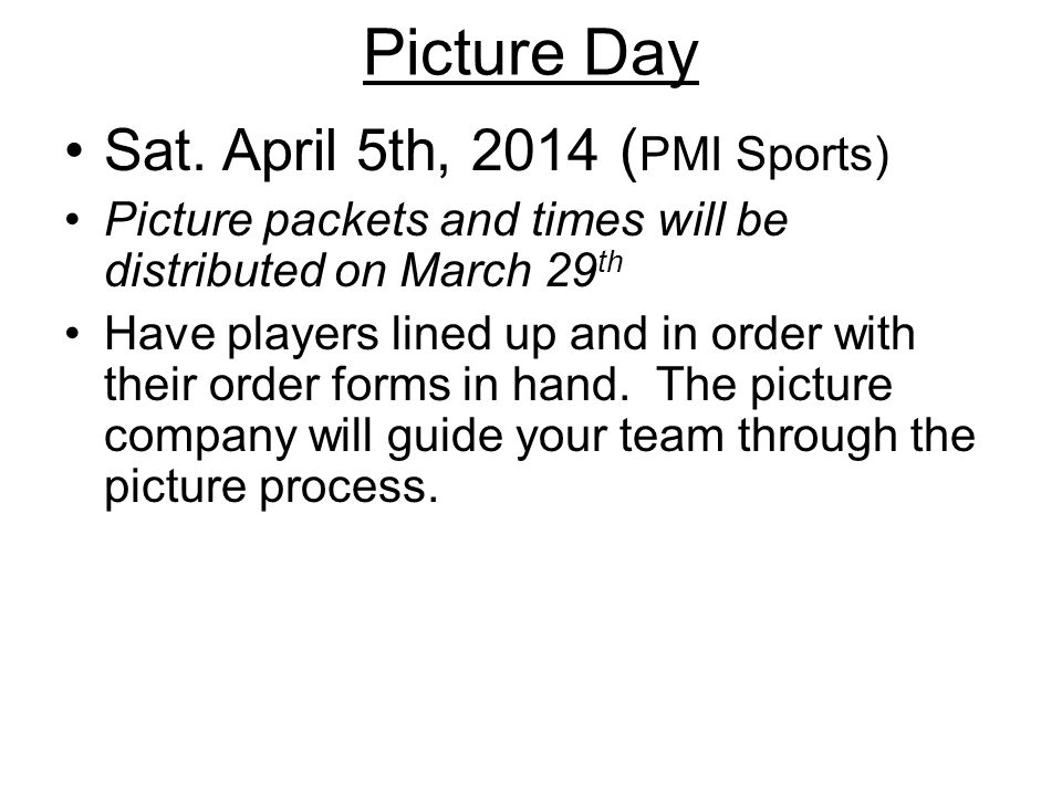 Picture Day Sat. April 5th, 2014 ( PMI Sports) Picture packets and times will be distributed on March 29 th Have players lined up and in order with th