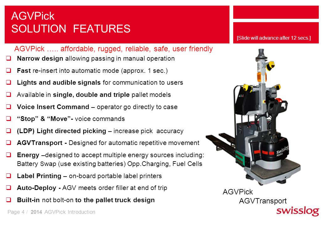 Page 4 / 2014 AGVPick Introduction [Slide will advance after 12 secs.] Narrow design allowing passing in manual operation Fast re-insert into automatic mode (approx.