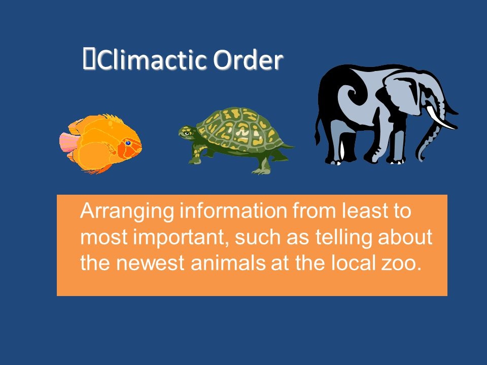 Climactic Order Climactic Order Arranging information from least to most important, such as telling about the newest animals at the local zoo.