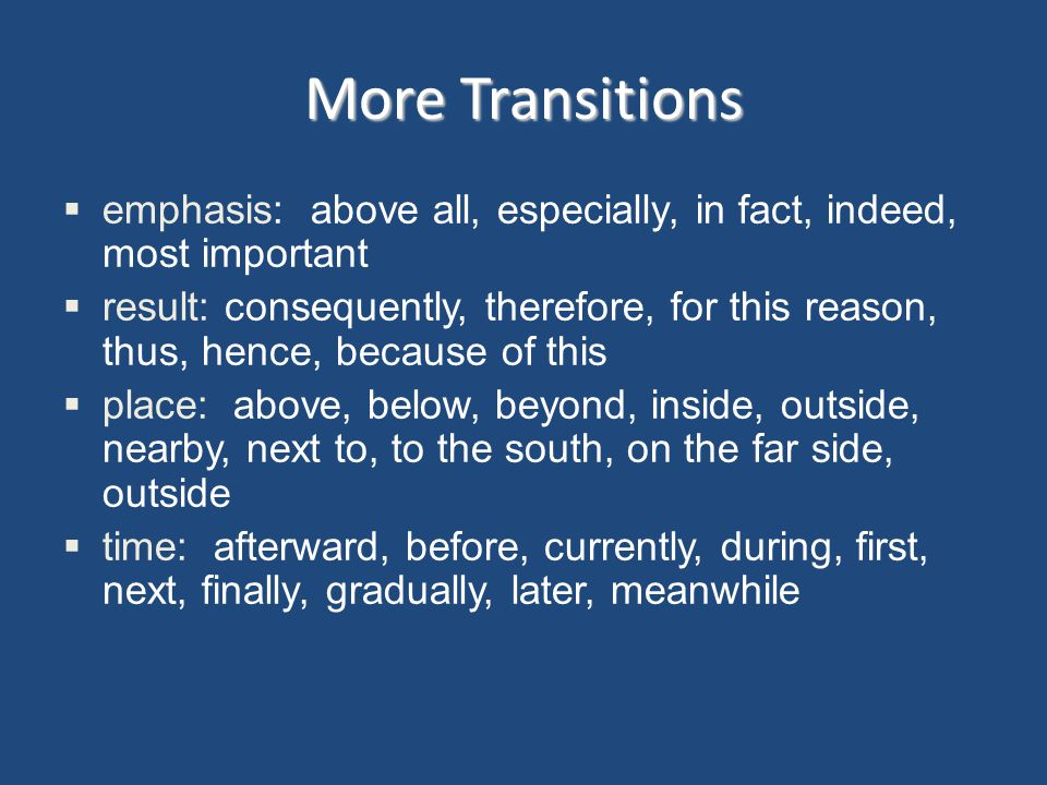 More Transitions emphasis: above all, especially, in fact, indeed, most important result: consequently, therefore, for this reason, thus, hence, becau